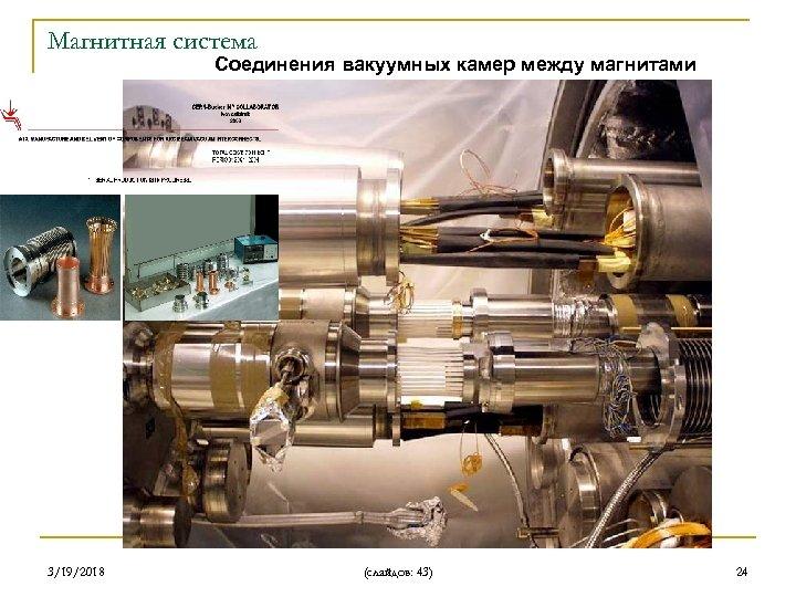 Магнитная система Соединения вакуумных камер между магнитами 3/19/2018 (слайдов: 43) 24
