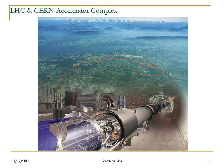 LHC & CERN Accelerator Complex 3/19/2018 (слайдов: 43) 7