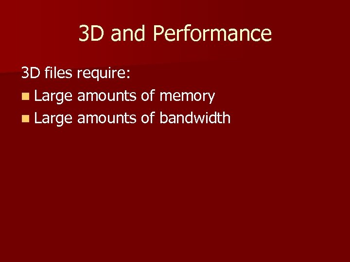 3 D and Performance 3 D files require: n Large amounts of memory n