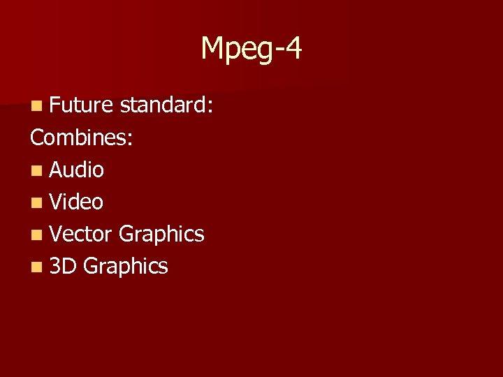 Mpeg-4 n Future standard: Combines: n Audio n Video n Vector Graphics n 3