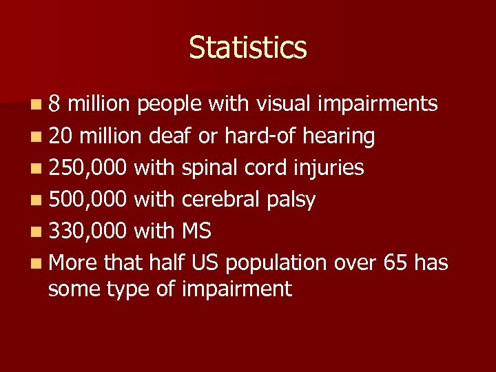 Statistics n 8 million people with visual impairments n 20 million deaf or hard-of