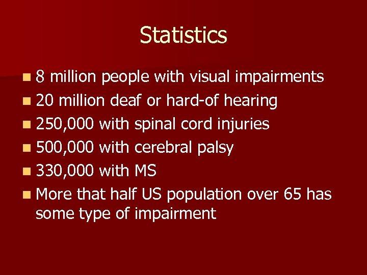 Statistics n 8 million people with visual impairments n 20 million deaf or hard-of