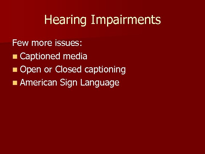 Hearing Impairments Few more issues: n Captioned media n Open or Closed captioning n