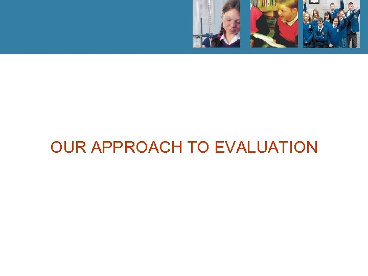 OUR APPROACH TO EVALUATION