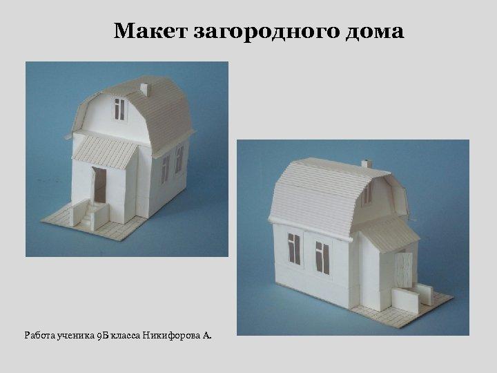 Макет загородного дома Работа ученика 9 Б класса Никифорова А.