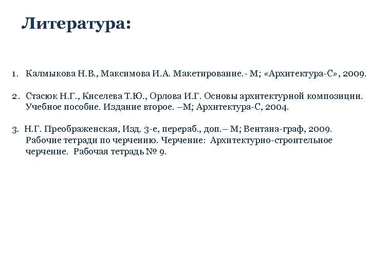 Литература: 1. Калмыкова Н. В. , Максимова И. А. Макетирование. - М; «Архитектура-С» ,
