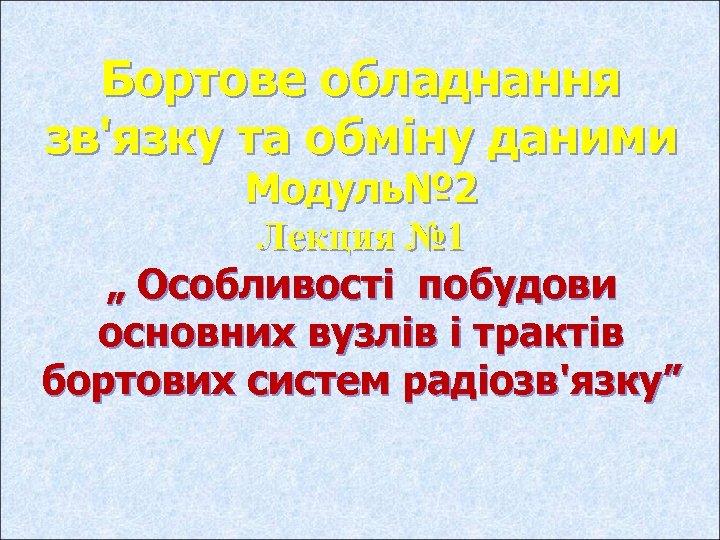 """Бортове обладнання зв'язку та обміну даними Модуль№ 2 Лекция № 1 """" Особливості побудови"""