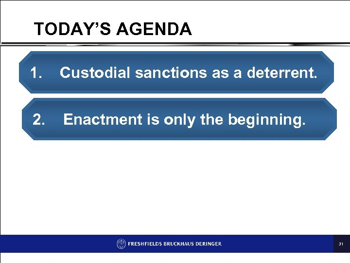 TODAY'S AGENDA 1. Custodial sanctions as a deterrent. 2. Enactment is only the beginning.