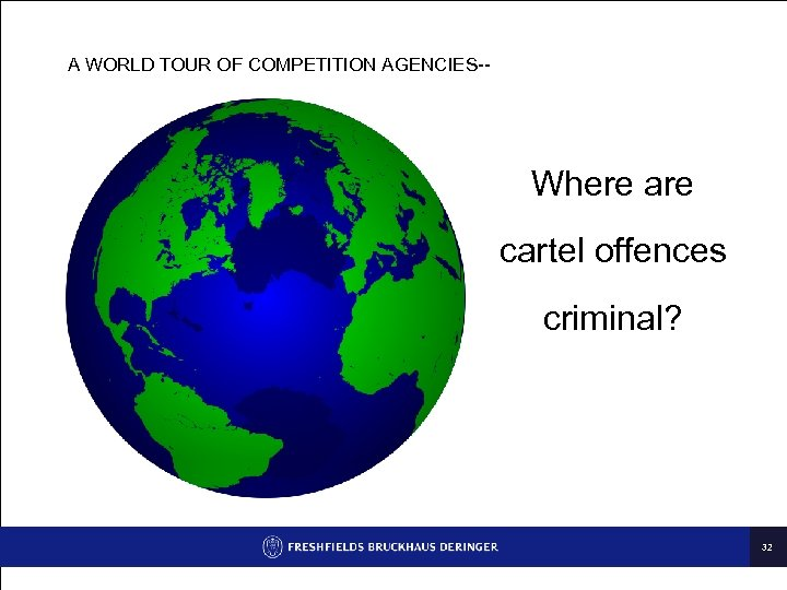 A WORLD TOUR OF COMPETITION AGENCIES-- Where are cartel offences criminal? 32