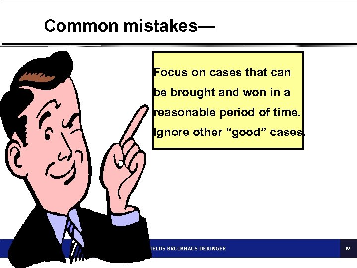 Common mistakes— Focus on cases that can be brought and won in a reasonable