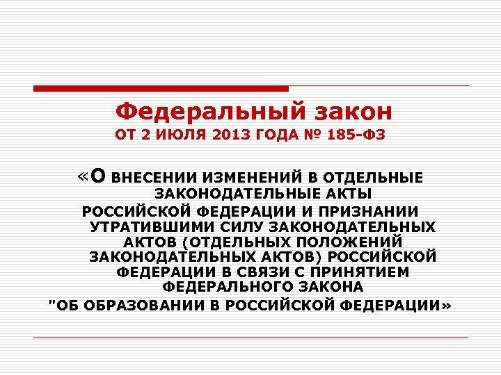 Федеральный закон ОТ 2 ИЮЛЯ 2013 ГОДА № 185 -ФЗ «О ВНЕСЕНИИ ИЗМЕНЕНИЙ