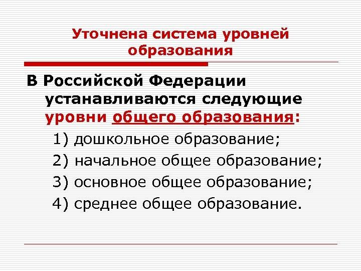 Уточнена система уровней образования В Российской Федерации устанавливаются следующие уровни общего образования: 1) дошкольное