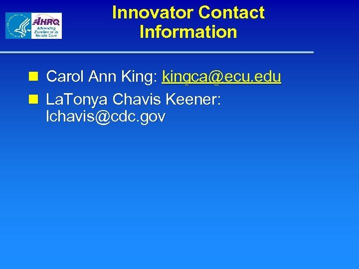 Innovator Contact Information n Carol Ann King: kingca@ecu. edu n La. Tonya Chavis Keener: