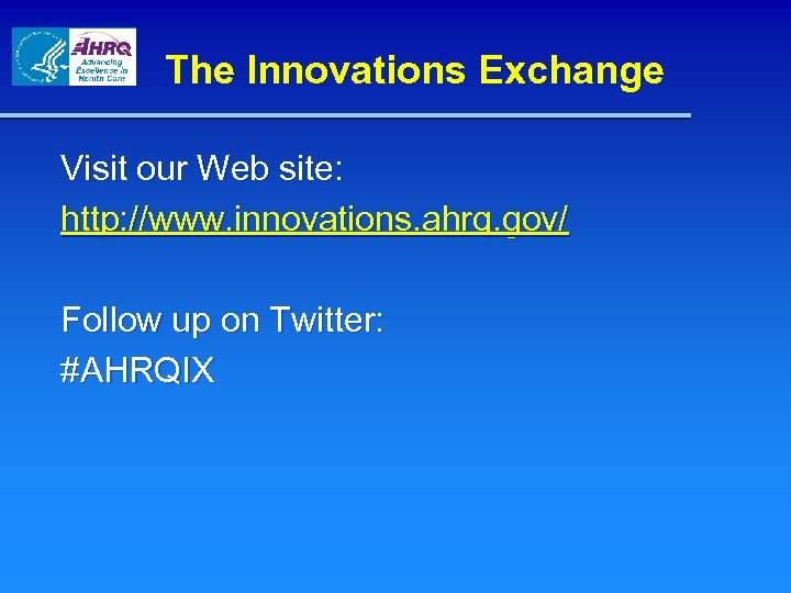 The Innovations Exchange Visit our Web site: http: //www. innovations. ahrq. gov/ Follow up
