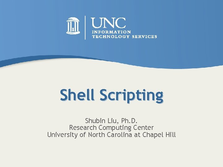 Shell Scripting Shubin Liu, Ph. D. Research Computing Center University of North Carolina at