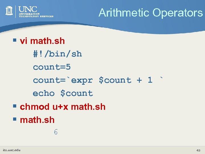 Arithmetic Operators § vi math. sh #!/bin/sh count=5 count=`expr $count + 1 ` echo