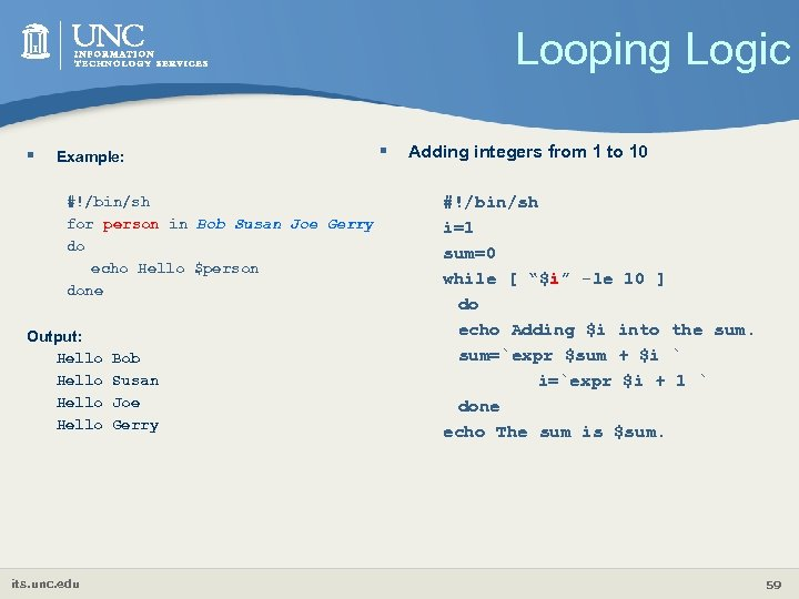 Looping Logic § Example: #!/bin/sh for person in Bob Susan Joe Gerry do echo
