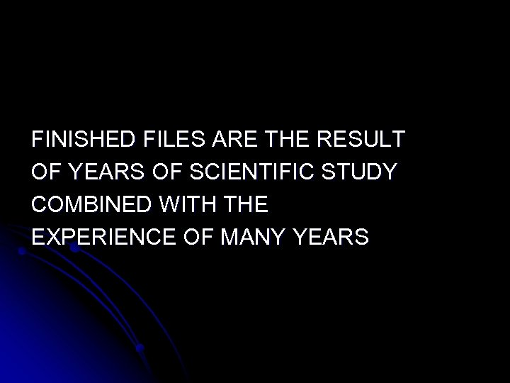 FINISHED FILES ARE THE RESULT OF YEARS OF SCIENTIFIC STUDY COMBINED WITH THE EXPERIENCE