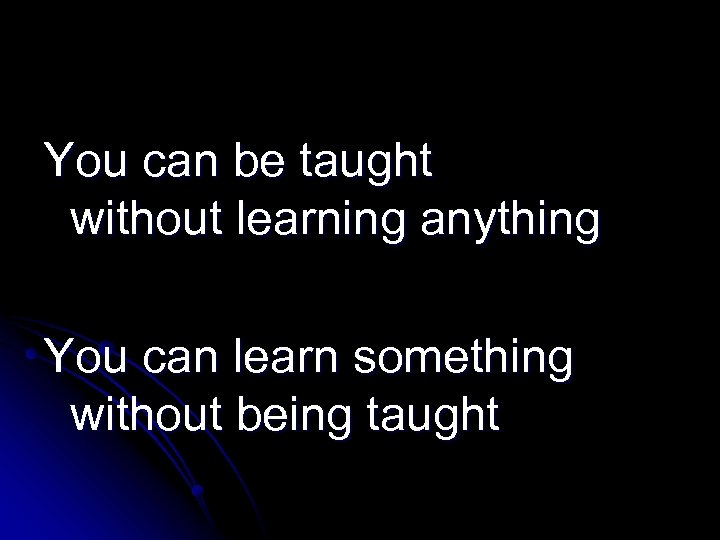 You can be taught without learning anything You can learn something without being taught
