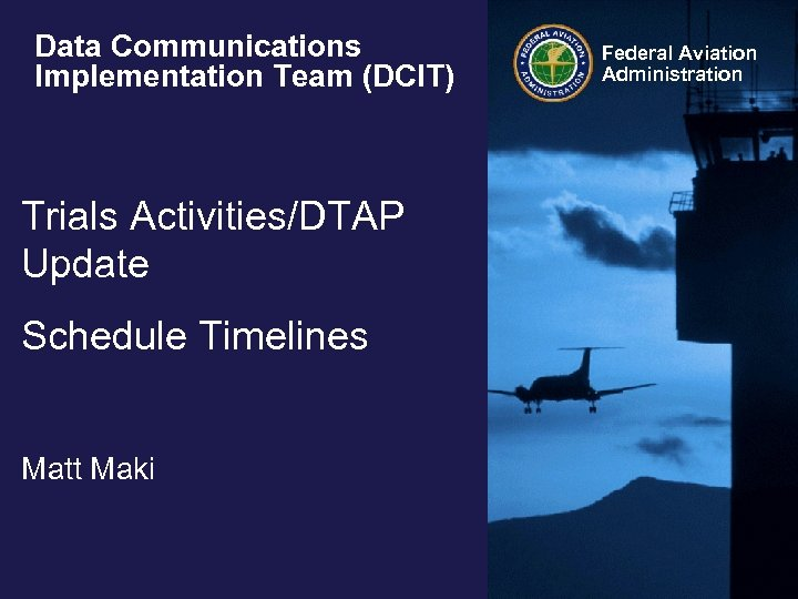 Data Communications Implementation Team (DCIT) Trials Activities/DTAP Update Schedule Timelines Matt Maki Federal Aviation