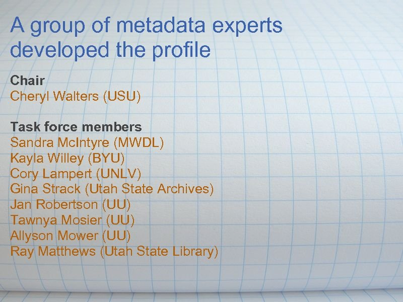 A group of metadata experts developed the profile Chair Cheryl Walters (USU) Task force