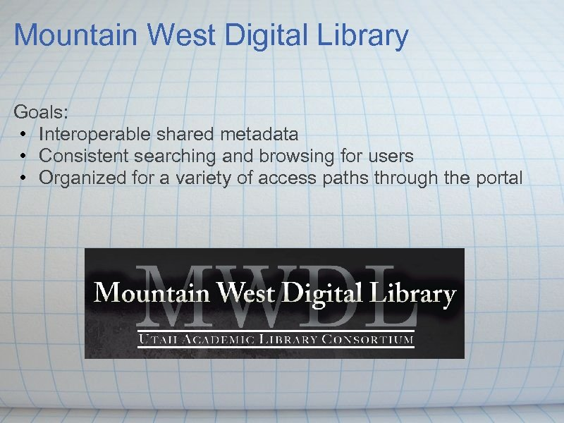 Mountain West Digital Library Goals: • Interoperable shared metadata • Consistent searching and browsing