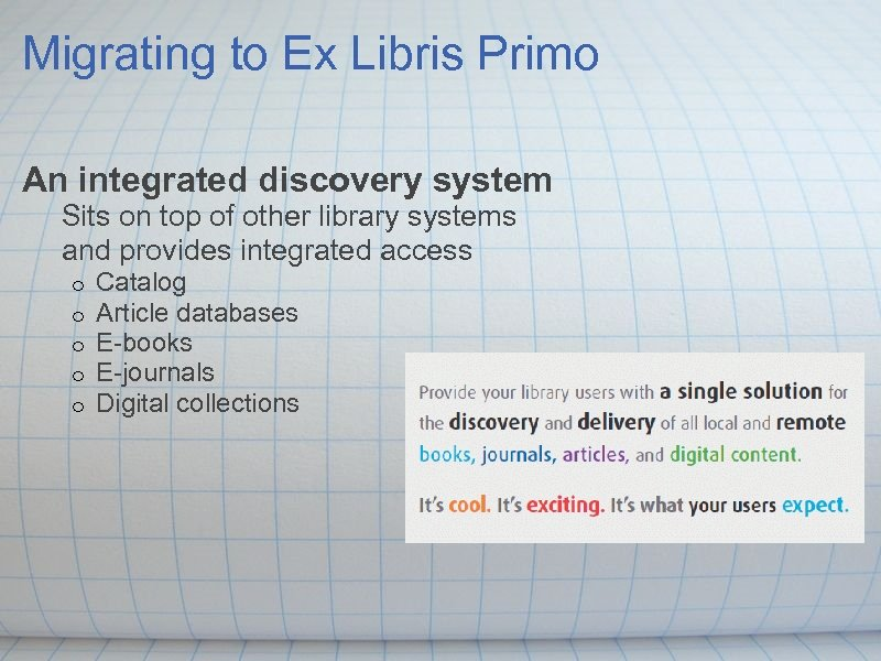 Migrating to Ex Libris Primo An integrated discovery system Sits on top of other