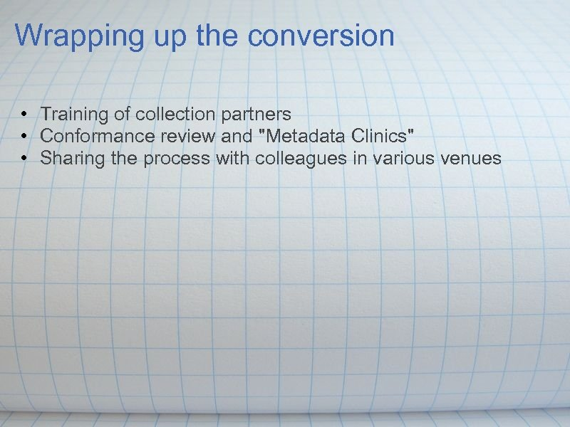 Wrapping up the conversion • Training of collection partners • Conformance review and