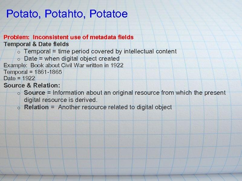 Potato, Potahto, Potatoe Problem: Inconsistent use of metadata fields Temporal & Date fields o