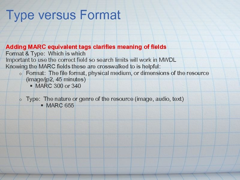 Type versus Format Adding MARC equivalent tags clarifies meaning of fields Format & Type: