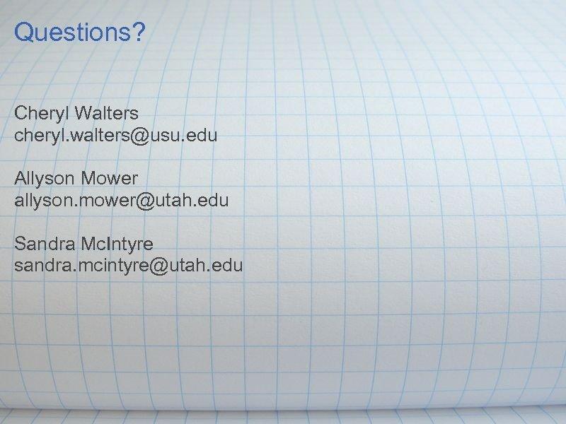 Questions? Cheryl Walters cheryl. walters@usu. edu Allyson Mower allyson. mower@utah. edu Sandra Mc. Intyre