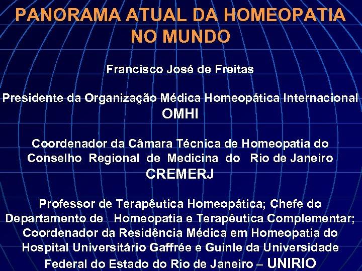 PANORAMA ATUAL DA HOMEOPATIA NO MUNDO Francisco José de Freitas Presidente da Organização Médica