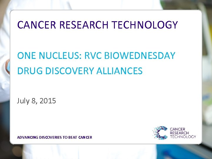 CANCER RESEARCH TECHNOLOGY ONE NUCLEUS: RVC BIOWEDNESDAY DRUG DISCOVERY ALLIANCES July 8, 2015 ADVANCING
