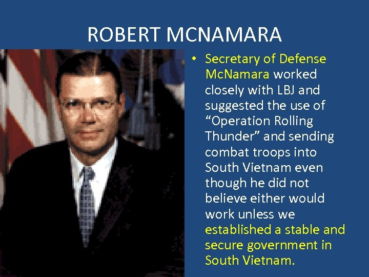 ROBERT MCNAMARA • Secretary of Defense Mc. Namara worked closely with LBJ and suggested