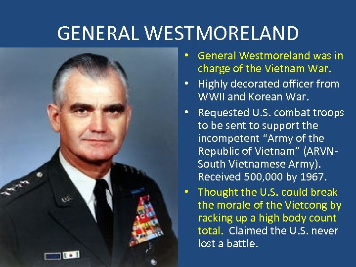GENERAL WESTMORELAND • General Westmoreland was in charge of the Vietnam War. • Highly