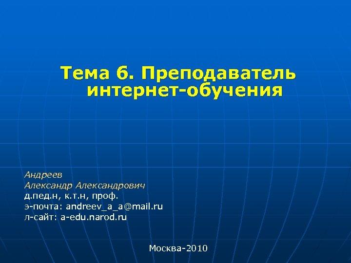Тема 6. Преподаватель интернет-обучения Андреев Александрович д. пед. н, к. т. н, проф.