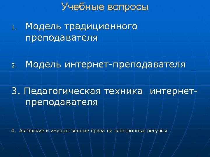 Учебные вопросы 1. 2. Модель традиционного преподавателя Модель интернет-преподавателя 3. Педагогическая техника интернетпреподавателя 4.