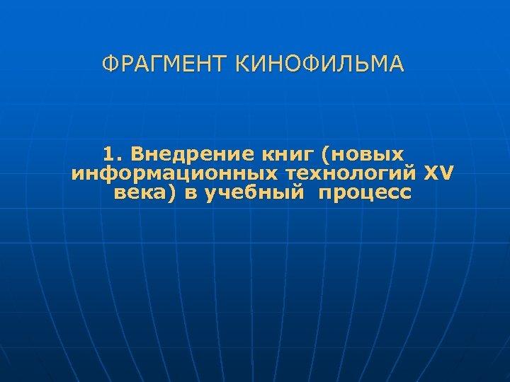 ФРАГМЕНТ КИНОФИЛЬМА 1. Внедрение книг (новых информационных технологий XV века) в учебный процесс