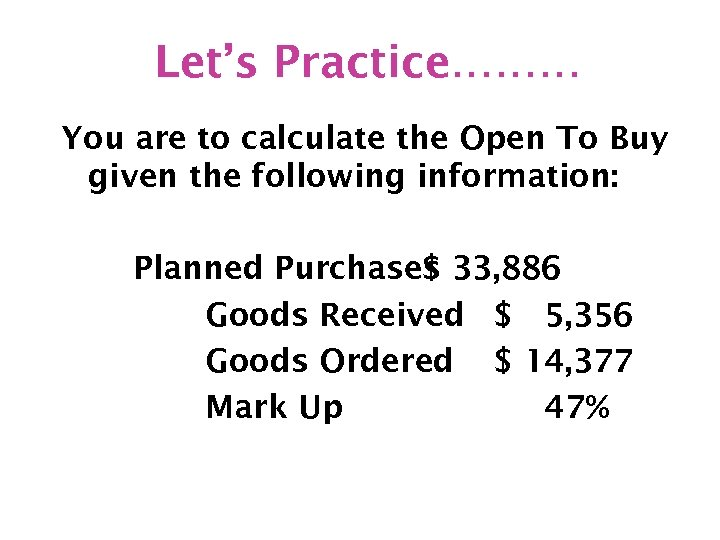 Let's Practice……… You are to calculate the Open To Buy given the following information: