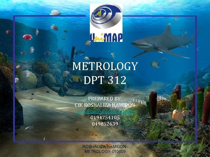 METROLOGY DPT 312 PREPARED BY: CIK ROSHALIZA HAMIDON roshaliza@unimap. edu. my 0194754105 049852639 ROSHALIZA