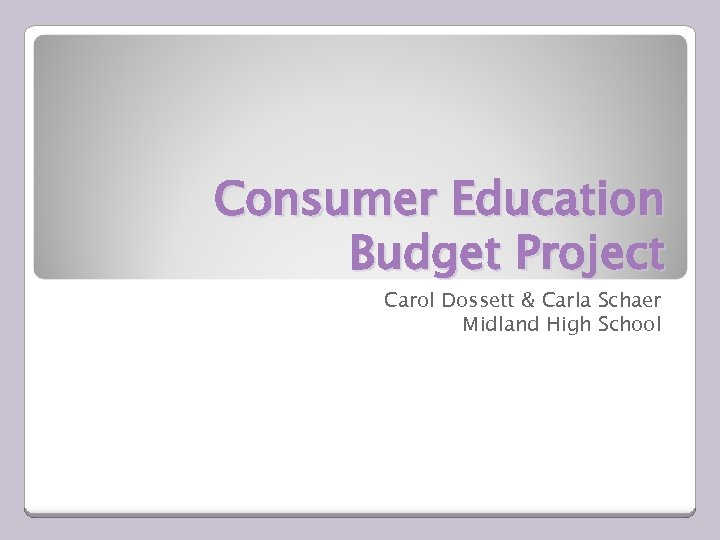 Consumer Education Budget Project Carol Dossett & Carla Schaer Midland High School