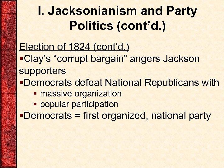 "I. Jacksonianism and Party Politics (cont'd. ) Election of 1824 (cont'd. ) §Clay's ""corrupt"