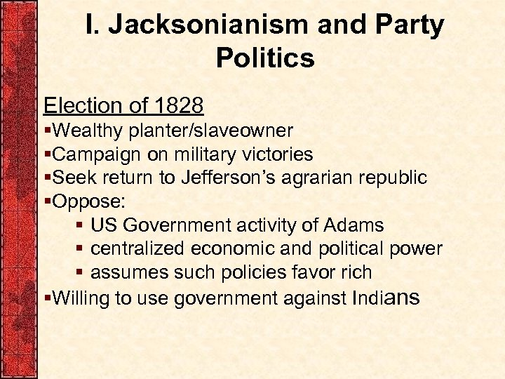 I. Jacksonianism and Party Politics Election of 1828 §Wealthy planter/slaveowner §Campaign on military victories