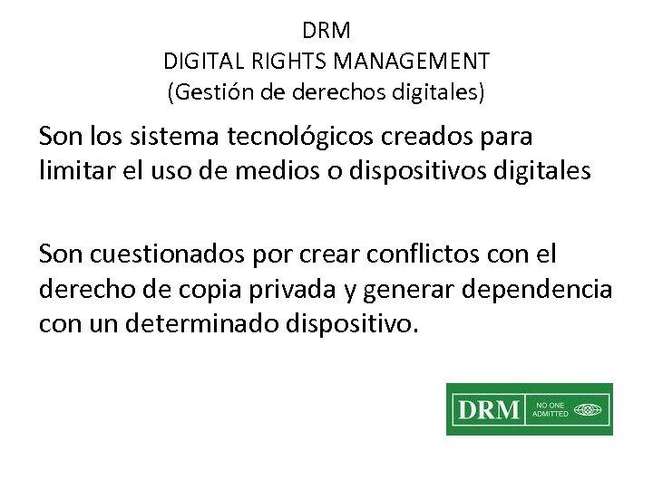 DRM DIGITAL RIGHTS MANAGEMENT (Gestión de derechos digitales) Son los sistema tecnológicos creados para