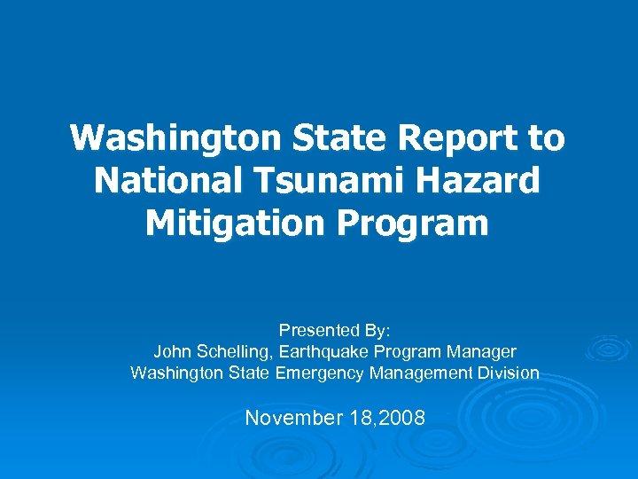 Washington State Report to National Tsunami Hazard Mitigation Program Presented By: John Schelling, Earthquake