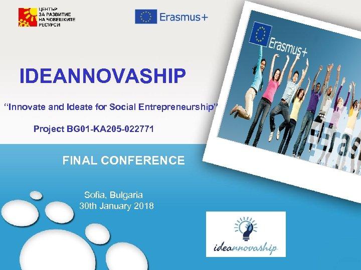 """IDEANNOVASHIP """"Innovate and Ideate for Social Entrepreneurship"""" Project BG 01 -KA 205 -022771 FINAL"""