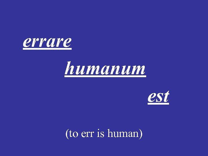 errare humanum est (to err is human)