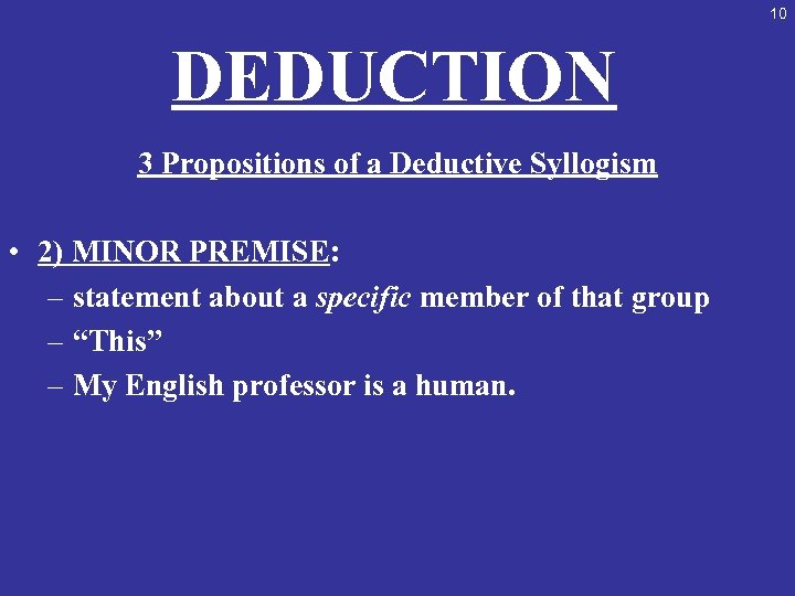 10 DEDUCTION 3 Propositions of a Deductive Syllogism • 2) MINOR PREMISE: – statement