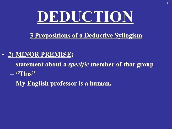 10 DEDUCTION 3 Propositions of a Deductive Syllogism • 2) MINOR PREMISE: – statement