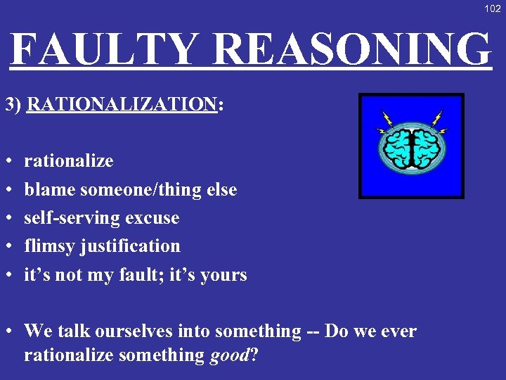 102 FAULTY REASONING 3) RATIONALIZATION: • • • rationalize blame someone/thing else self-serving excuse